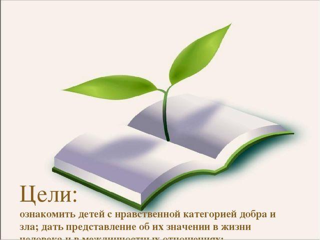Цели: ознакомить детей с нравственной категорией добра и зла; дать представл...