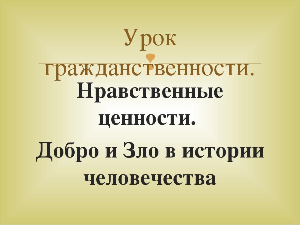 Нравственные ценности. Добро и Зло в истории человечества Урок гражданственно...