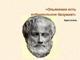 «Опьянение есть добровольное безумие!» Аристотель