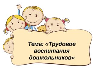 Тема: «Трудовое воспитания дошкольников»