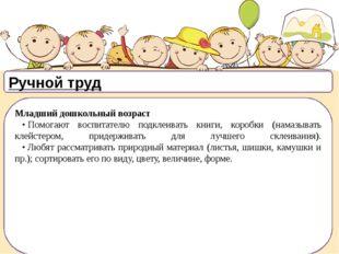 Ручной труд Младший дошкольный возраст •Помогают воспитателю подклеивать