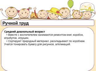 Ручной труд Средний дошкольный возраст •Вместе с воспитателем занимаются