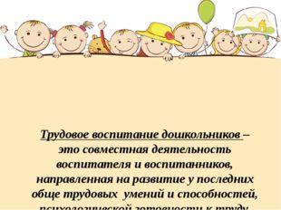 Трудовое воспитание дошкольников – это совместная деятельность воспитателя и