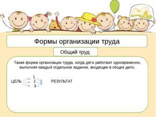 Формы организации труда Общий труд Такая форма организации труда, когда дети