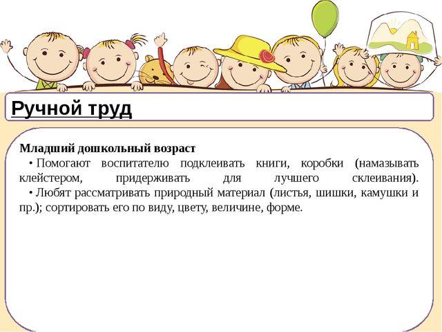 Ручной труд Младший дошкольный возраст •Помогают воспитателю подклеивать...