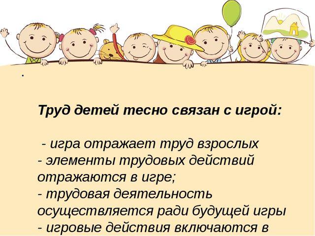 Труд детей тесно связан с игрой: - игра отражает труд взрослых - элементы тр...