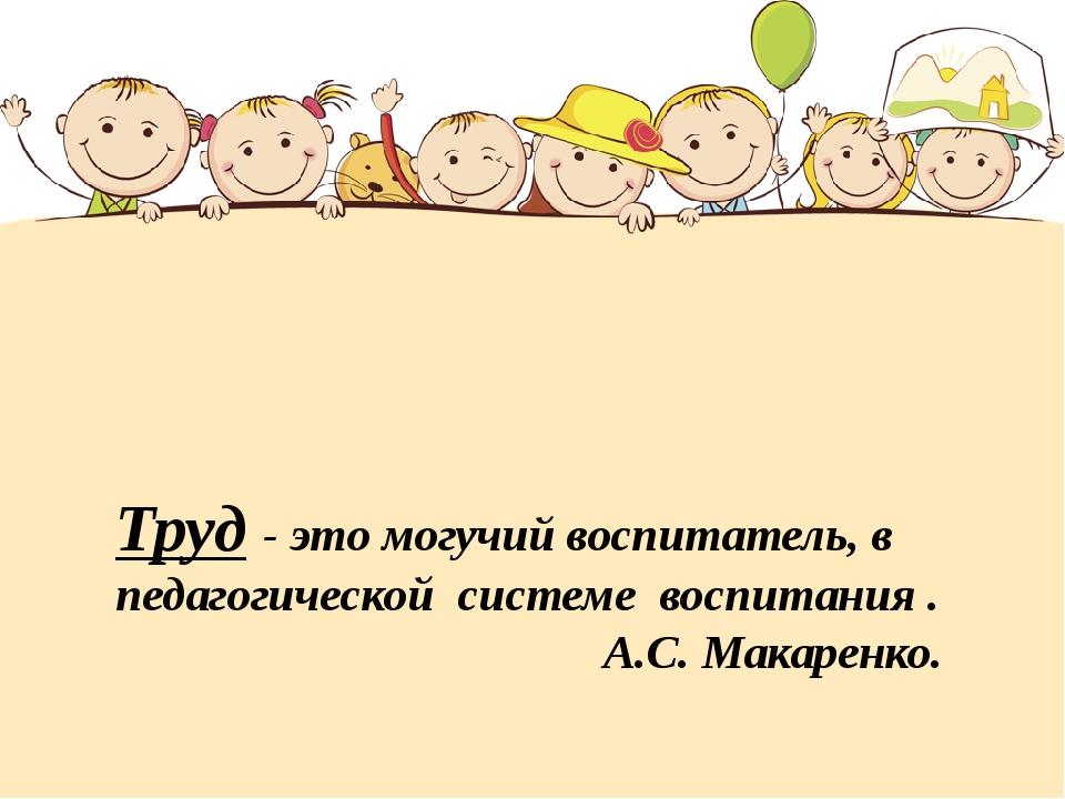 Труд - это могучий воспитатель, в педагогической системе воспитания . А.С. М...