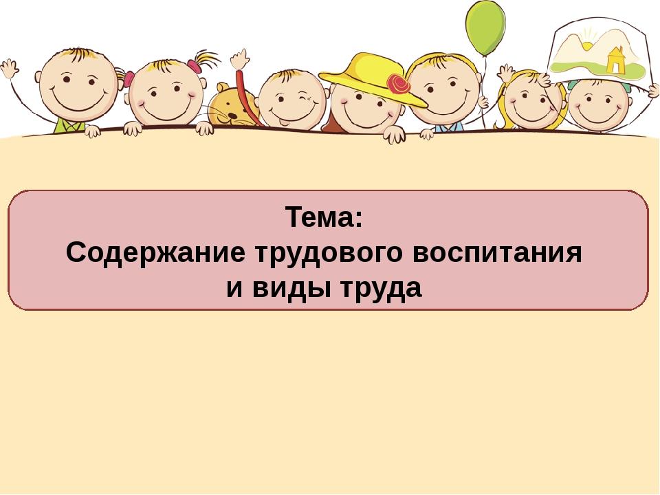 Тема: Содержание трудового воспитания и виды труда