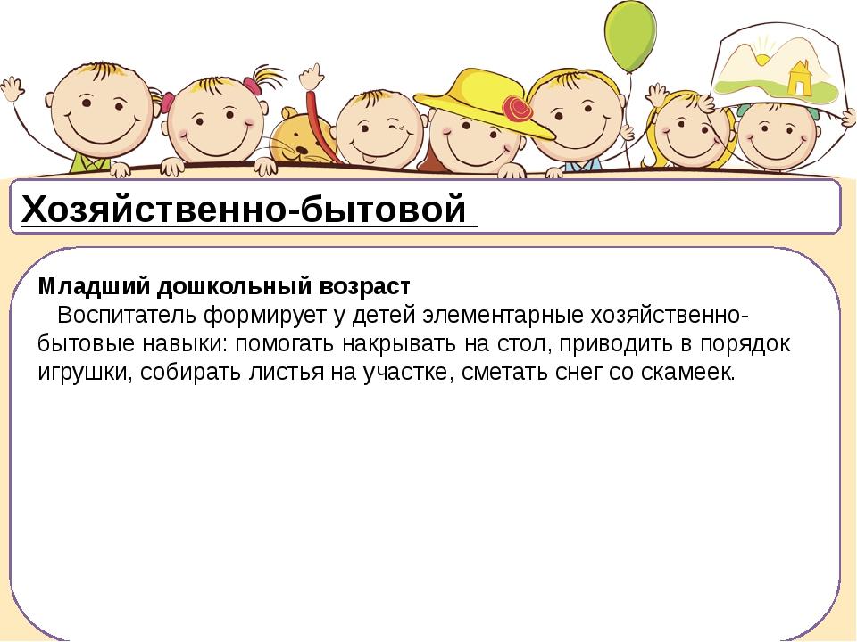 Хозяйственно-бытовой Младший дошкольный возраст Воспитатель формирует у дете...