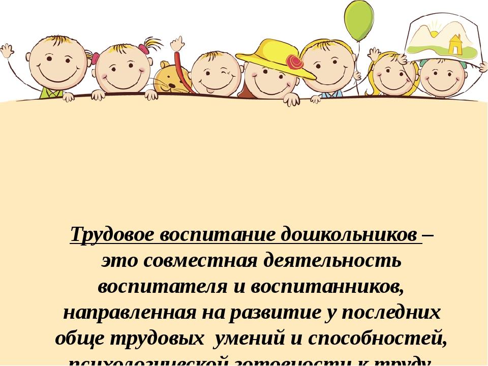Трудовое воспитание дошкольников – это совместная деятельность воспитателя и...