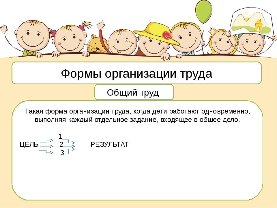 Формы организации труда Общий труд Такая форма организации труда, когда дети...