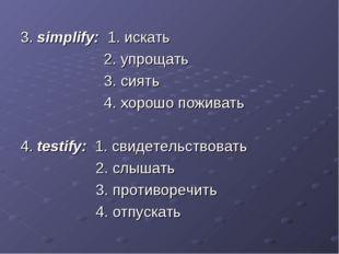 3. simplify: 1. искать 2. упрощать 3. сиять 4. хорошо поживать 4. testify: 1.