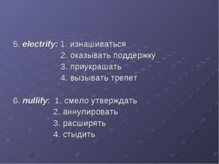 5. electrify: 1. изнашиваться 2. оказывать поддержку 3. приукрашать 4. вызыва