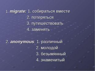 1. migrate: 1. собираться вместе 2. потеряться 3. путешествовать 4. заменять