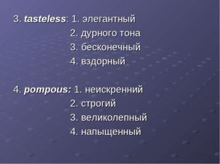 3. tasteless: 1. элегантный 2. дурного тона 3. бесконечный 4. вздорный 4. pom