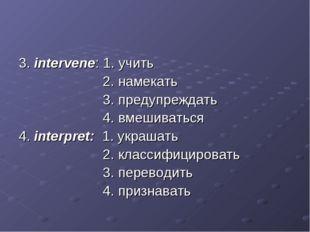 3. intervene: 1. учить 2. намекать 3. предупреждать 4. вмешиваться 4. interpr