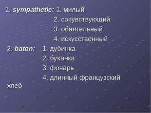 1. sympathetic: 1. милый 2. сочувствующий 3. обаятельный 4. искусственный 2.