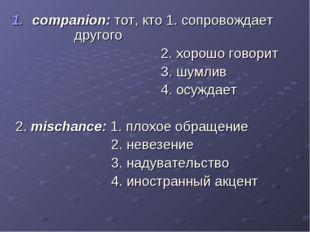 companion: тот, кто 1. сопровождает другого 2. хорошо говорит 3. шумлив 4. ос