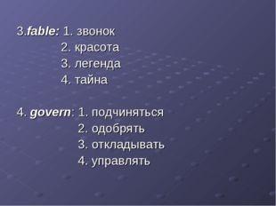 3.fable: 1. звонок 2. красота 3. легенда 4. тайна 4. govern: 1. подчиняться 2