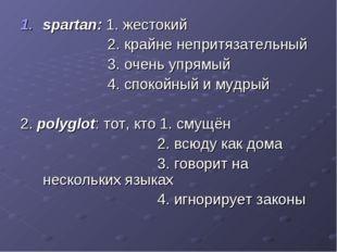 spartan: 1. жестокий 2. крайне непритязательный 3. очень упрямый 4. спокойный