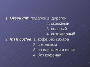 1. Greek gift: подарок 1. дорогой 2. скромный 3. опасный 4. антикварный 2. Ir