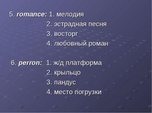 5. romance: 1. мелодия 2. эстрадная песня 3. восторг 4. любовный роман 6. per