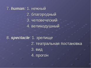 7. human: 1. нежный 2. благородный 3. человеческий 4. великодушный 8. specta