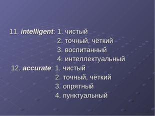 11. intelligent: 1. чистый 2. точный, чёткий 3. воспитанный 4. интеллектуальн