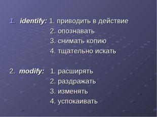 identify: 1. приводить в действие 2. опознавать 3. снимать копию 4. тщательно