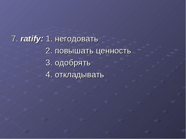 7. ratify: 1. негодовать 2. повышать ценность 3. одобрять 4. откладывать