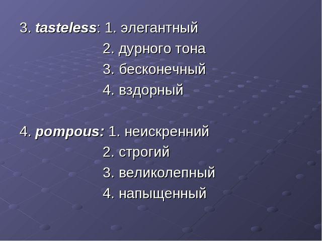 3. tasteless: 1. элегантный 2. дурного тона 3. бесконечный 4. вздорный 4. pom...