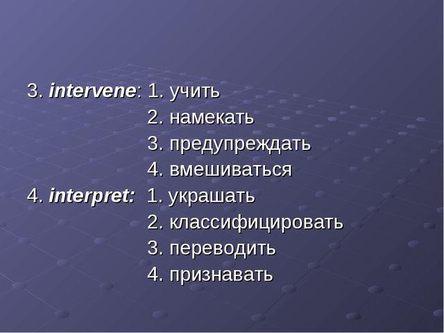 3. intervene: 1. учить 2. намекать 3. предупреждать 4. вмешиваться 4. interpr...