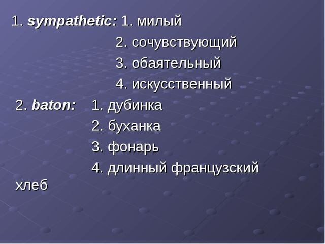 1. sympathetic: 1. милый 2. сочувствующий 3. обаятельный 4. искусственный 2....
