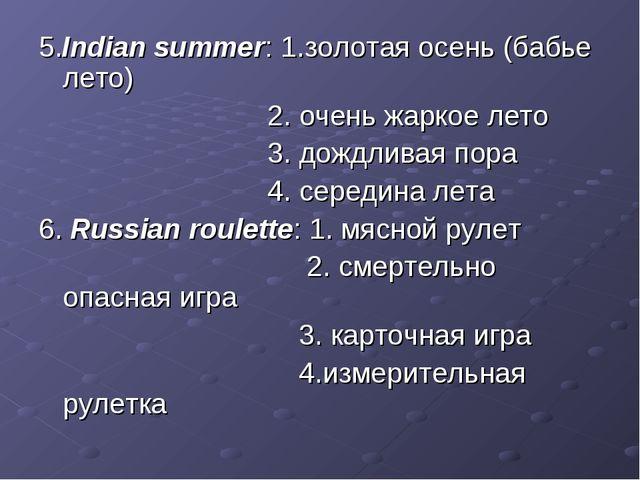 5.Indian summer: 1.золотая осень (бабье лето) 2. очень жаркое лето 3. дождлив...