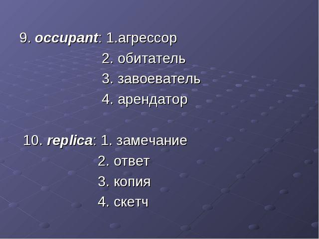 9. occupant: 1.агрессор 2. обитатель 3. завоеватель 4. арендатор 10. replica:...