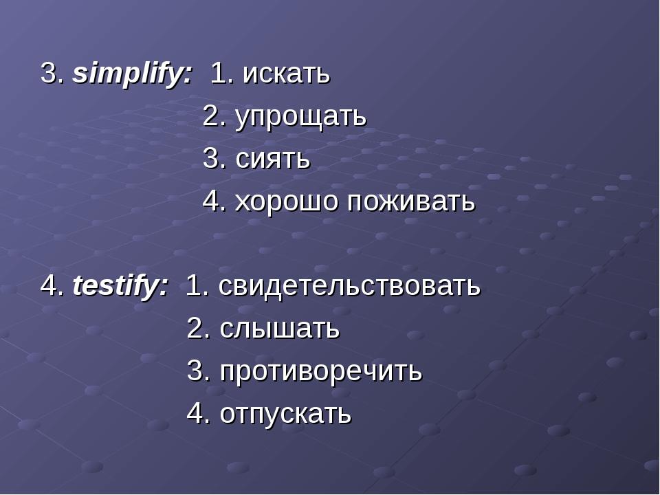3. simplify: 1. искать 2. упрощать 3. сиять 4. хорошо поживать 4. testify: 1....