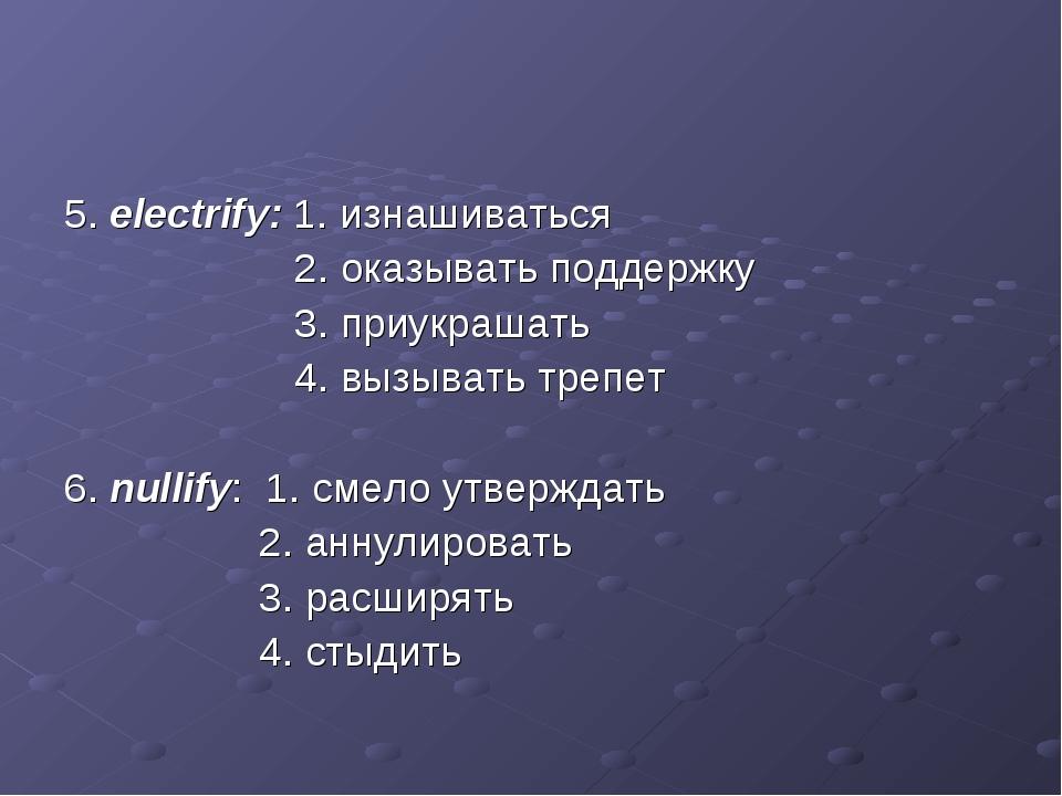 5. electrify: 1. изнашиваться 2. оказывать поддержку 3. приукрашать 4. вызыва...