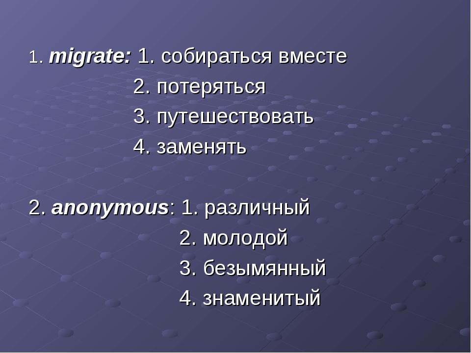 1. migrate: 1. собираться вместе 2. потеряться 3. путешествовать 4. заменять...