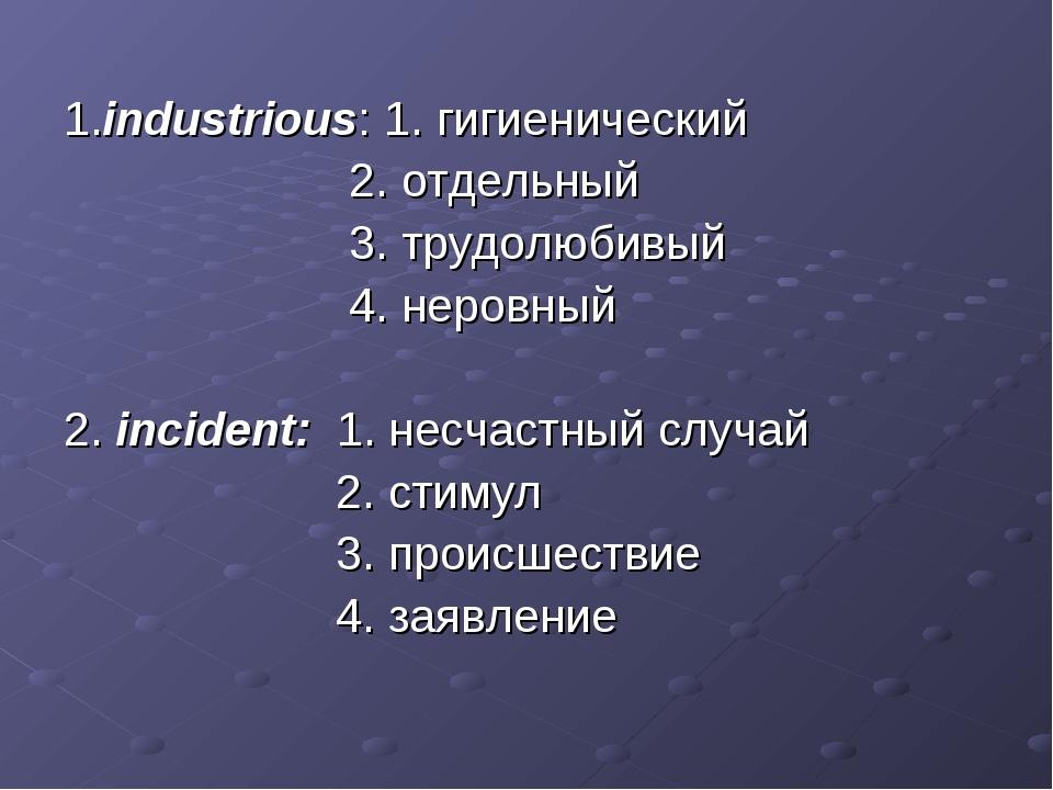 1.industrious: 1. гигиенический 2. отдельный 3. трудолюбивый 4. неровный 2. i...