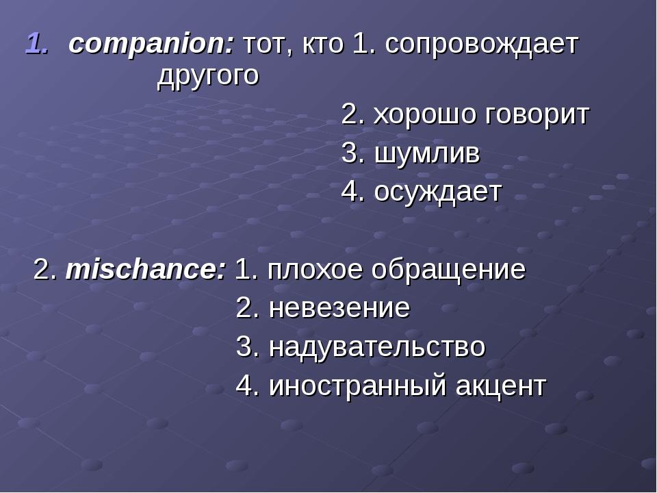 companion: тот, кто 1. сопровождает другого 2. хорошо говорит 3. шумлив 4. ос...