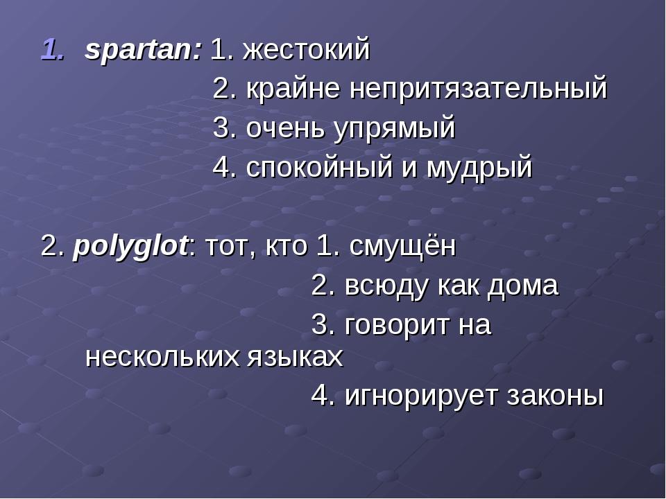 spartan: 1. жестокий 2. крайне непритязательный 3. очень упрямый 4. спокойный...