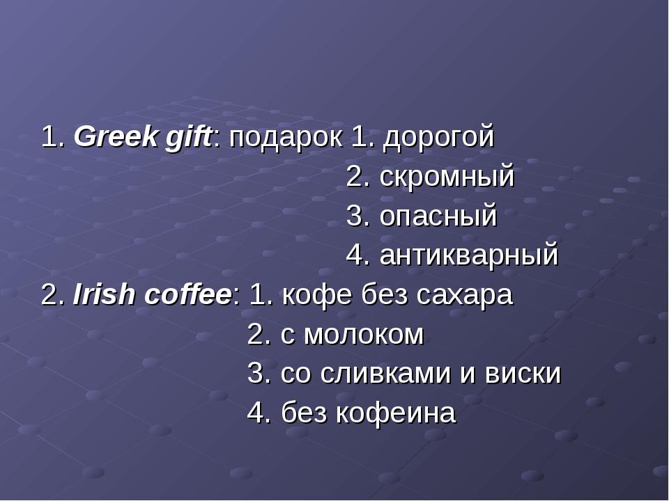 1. Greek gift: подарок 1. дорогой 2. скромный 3. опасный 4. антикварный 2. Ir...