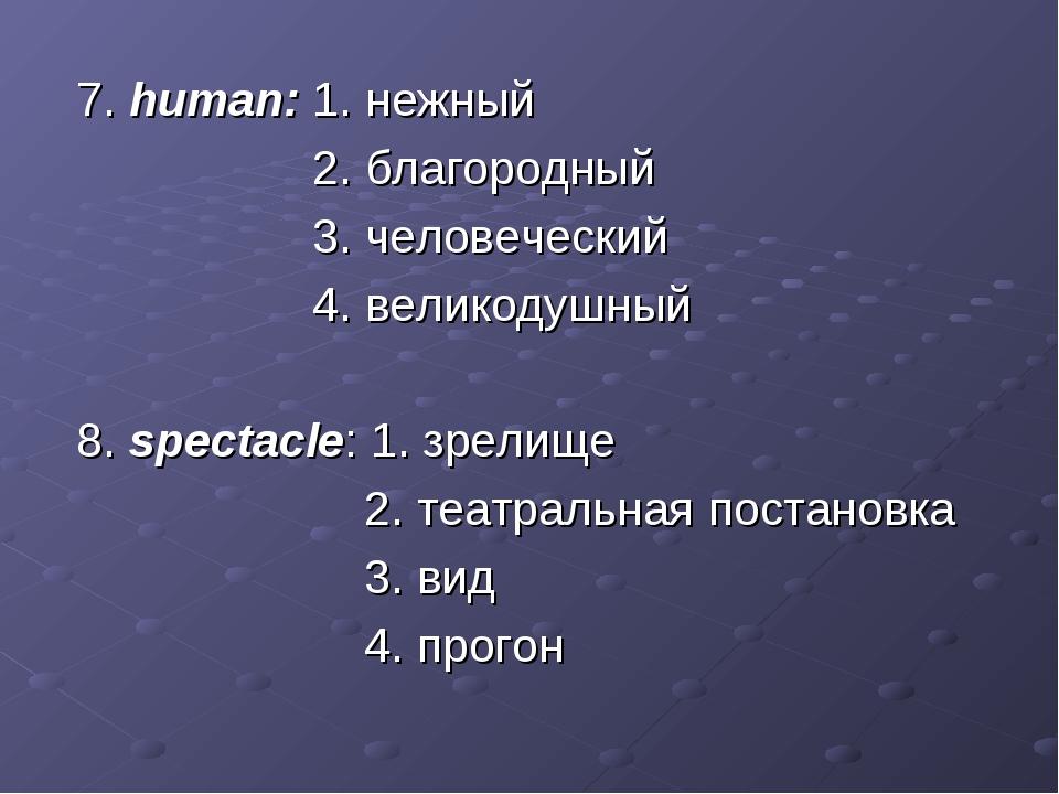 7. human: 1. нежный 2. благородный 3. человеческий 4. великодушный 8. specta...