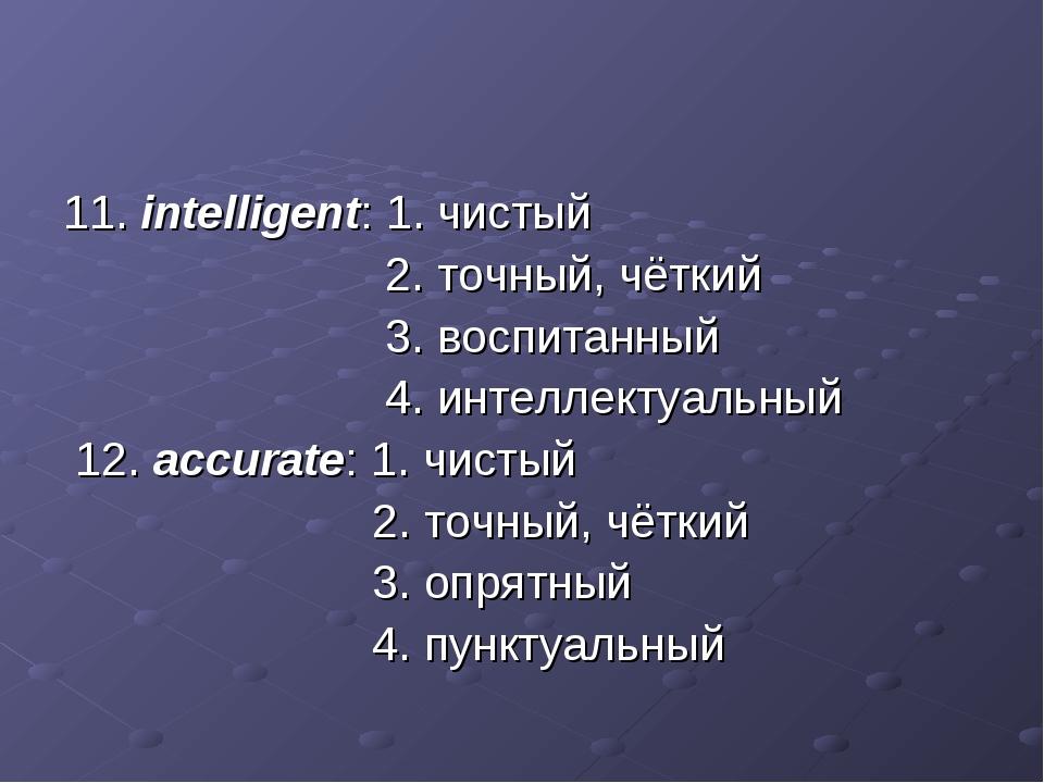 11. intelligent: 1. чистый 2. точный, чёткий 3. воспитанный 4. интеллектуальн...