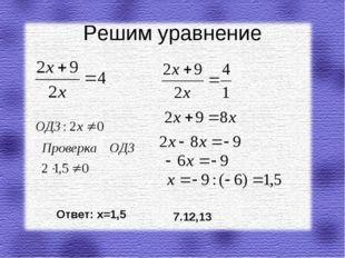 Решим уравнение Ответ: х=1,5 7.12,13