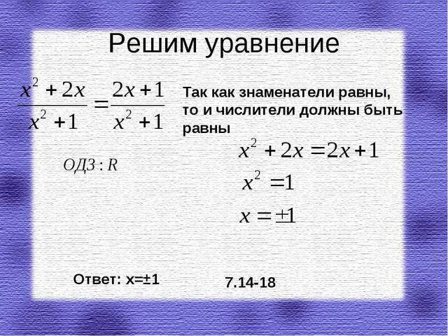Решим уравнение Ответ: х=±1 7.14-18 Так как знаменатели равны, то и числители...