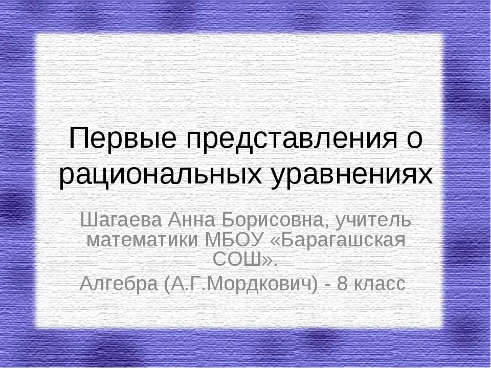 Первые представления о рациональных уравнениях Шагаева Анна Борисовна, учител...