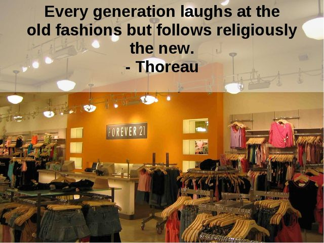 Every generation laughs at the old fashions but follows religiously the new....