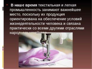 В наше времятекстильная и легкая промышленность занимают важнейшее место, п