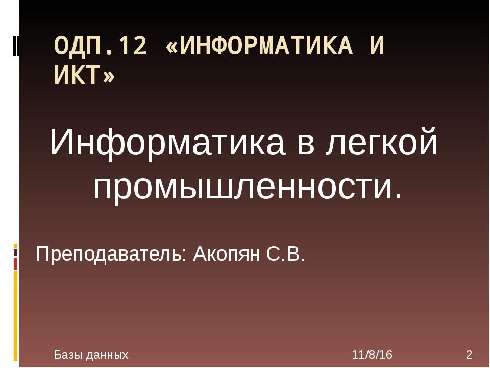 ОДП.12 «ИНФОРМАТИКА И ИКТ» Преподаватель: Акопян С.В. Базы данных Информатика...